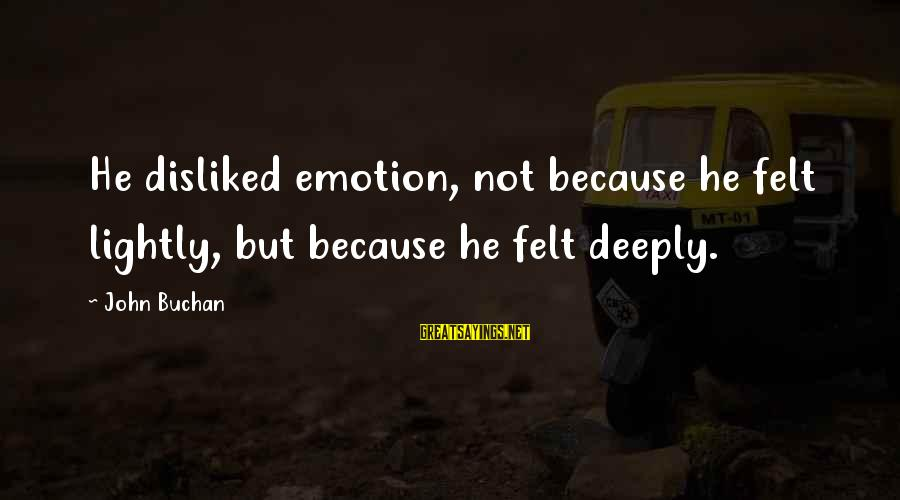 Ortlund's Sayings By John Buchan: He disliked emotion, not because he felt lightly, but because he felt deeply.
