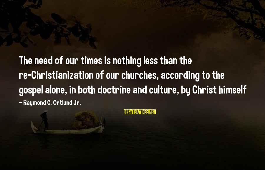 Ortlund's Sayings By Raymond C. Ortlund Jr.: The need of our times is nothing less than the re-Christianization of our churches, according
