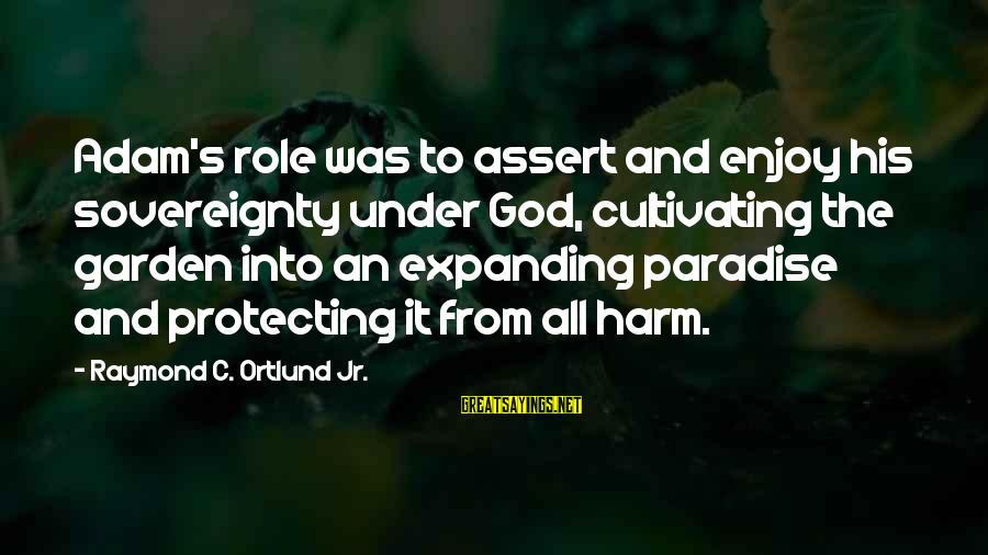 Ortlund's Sayings By Raymond C. Ortlund Jr.: Adam's role was to assert and enjoy his sovereignty under God, cultivating the garden into