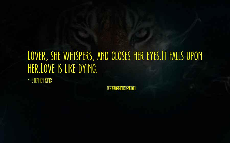 Ortlund's Sayings By Stephen King: Lover, she whispers, and closes her eyes.It falls upon her.Love is like dying.