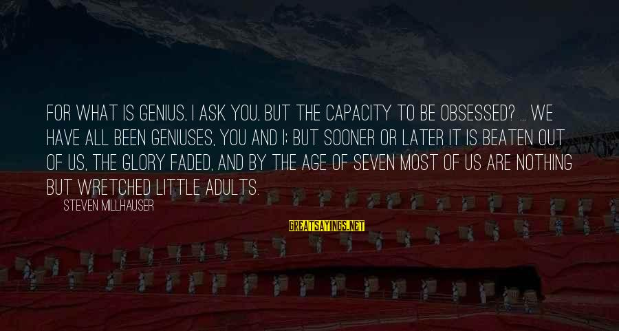 Ortlund's Sayings By Steven Millhauser: For what is genius, I ask you, but the capacity to be obsessed? ... We