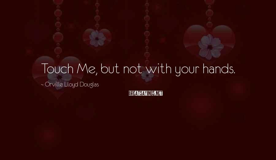 Orville Lloyd Douglas Sayings: Touch Me, but not with your hands.