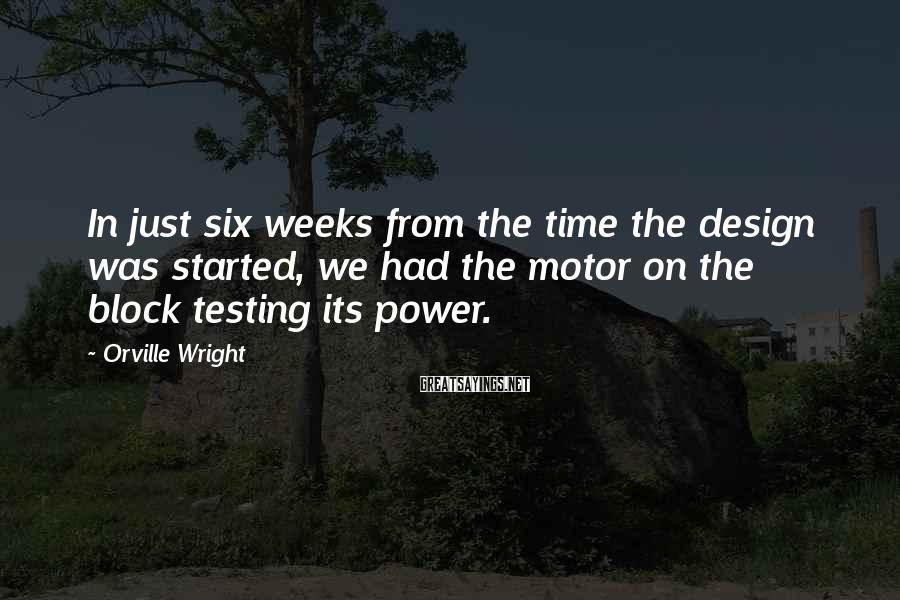 Orville Wright Sayings: In just six weeks from the time the design was started, we had the motor