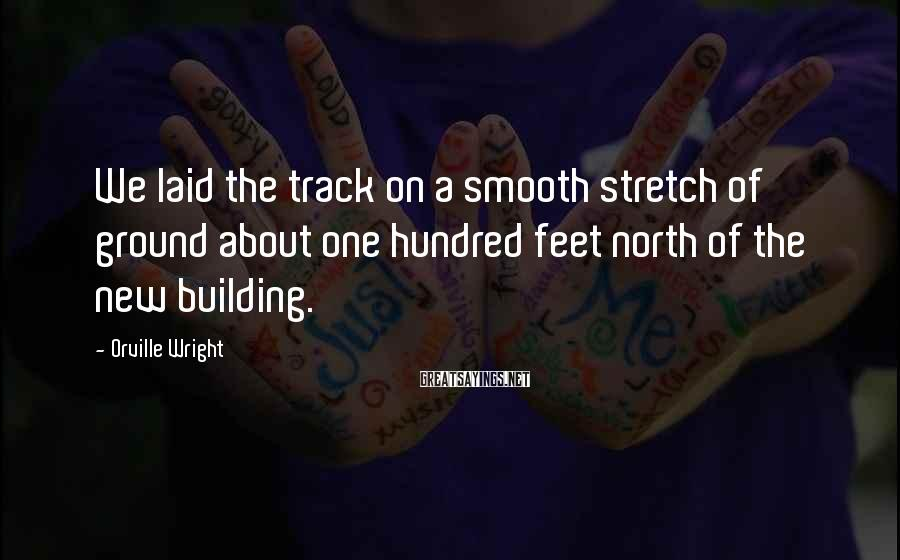 Orville Wright Sayings: We laid the track on a smooth stretch of ground about one hundred feet north