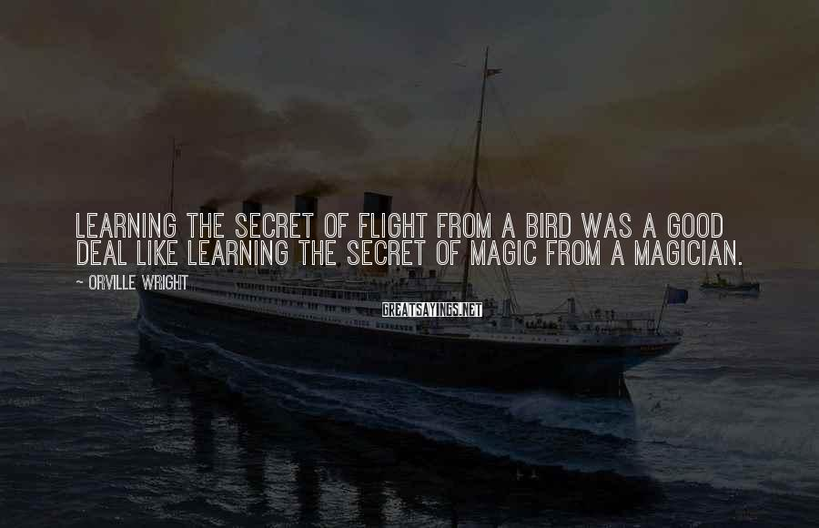 Orville Wright Sayings: Learning the secret of flight from a bird was a good deal like learning the