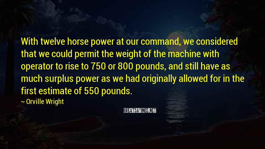 Orville Wright Sayings: With twelve horse power at our command, we considered that we could permit the weight