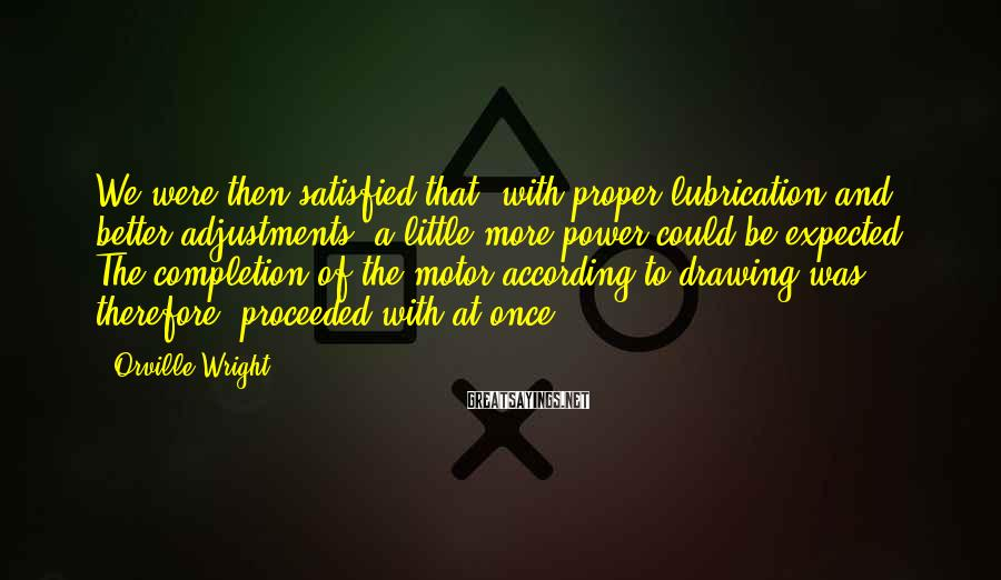 Orville Wright Sayings: We were then satisfied that, with proper lubrication and better adjustments, a little more power