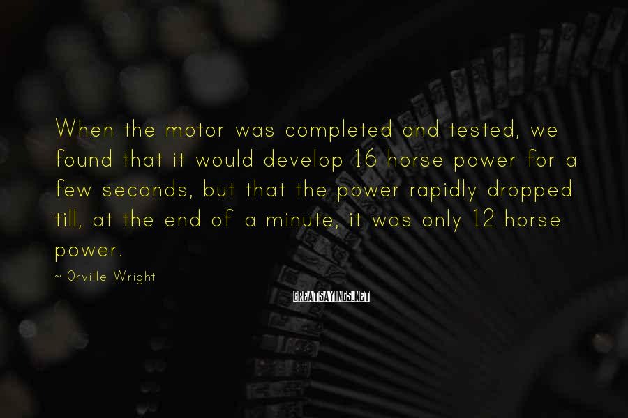 Orville Wright Sayings: When the motor was completed and tested, we found that it would develop 16 horse