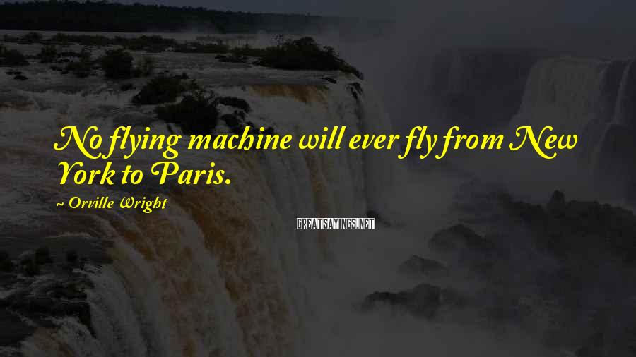 Orville Wright Sayings: No flying machine will ever fly from New York to Paris.