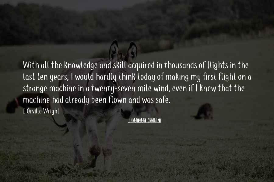 Orville Wright Sayings: With all the knowledge and skill acquired in thousands of flights in the last ten