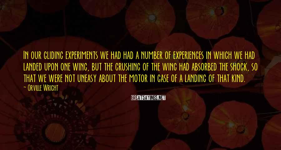 Orville Wright Sayings: In our gliding experiments we had had a number of experiences in which we had