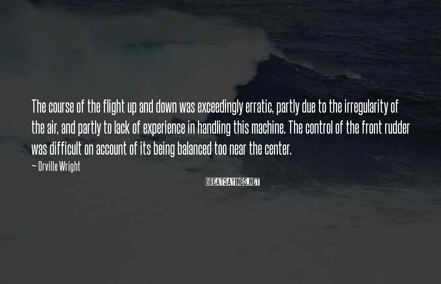 Orville Wright Sayings: The course of the flight up and down was exceedingly erratic, partly due to the
