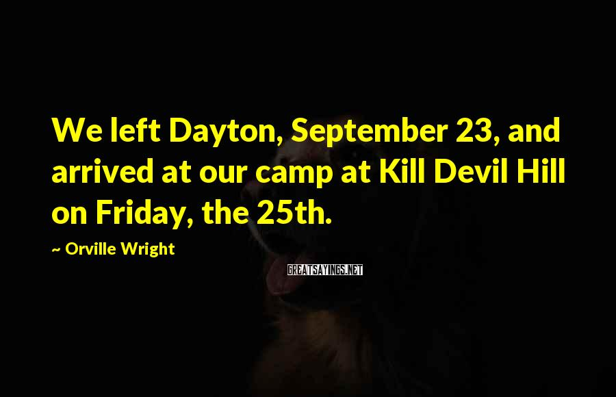 Orville Wright Sayings: We left Dayton, September 23, and arrived at our camp at Kill Devil Hill on