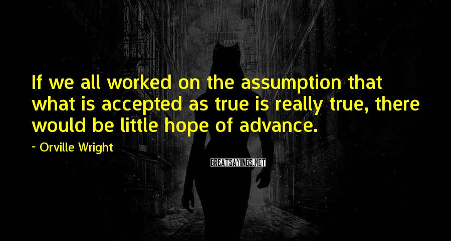 Orville Wright Sayings: If we all worked on the assumption that what is accepted as true is really