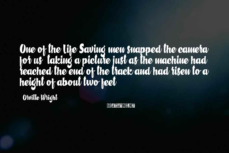 Orville Wright Sayings: One of the Life Saving men snapped the camera for us, taking a picture just