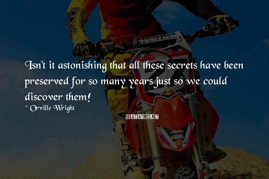 Orville Wright Sayings: Isn't it astonishing that all these secrets have been preserved for so many years just