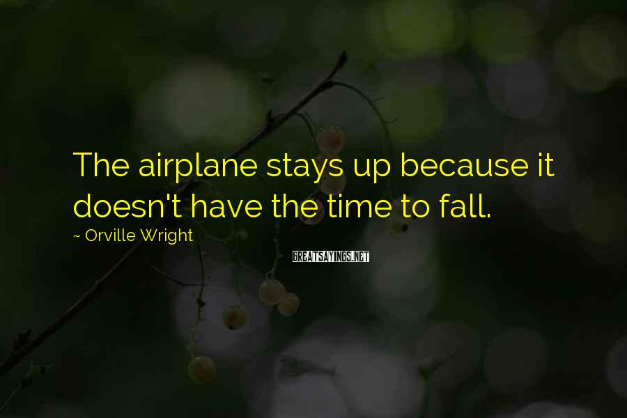 Orville Wright Sayings: The airplane stays up because it doesn't have the time to fall.