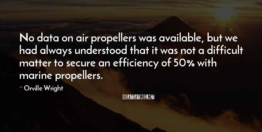 Orville Wright Sayings: No data on air propellers was available, but we had always understood that it was