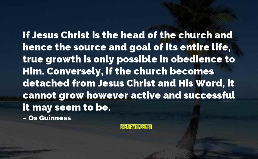 Os Guinness Sayings By Os Guinness: If Jesus Christ is the head of the church and hence the source and goal