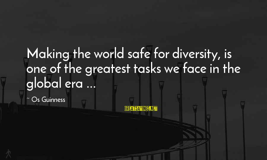 Os Guinness Sayings By Os Guinness: Making the world safe for diversity, is one of the greatest tasks we face in