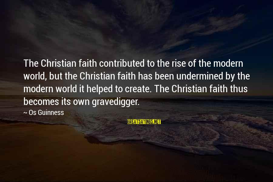 Os Guinness Sayings By Os Guinness: The Christian faith contributed to the rise of the modern world, but the Christian faith