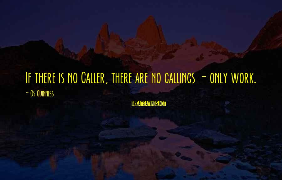 Os Guinness Sayings By Os Guinness: If there is no Caller, there are no callings - only work.
