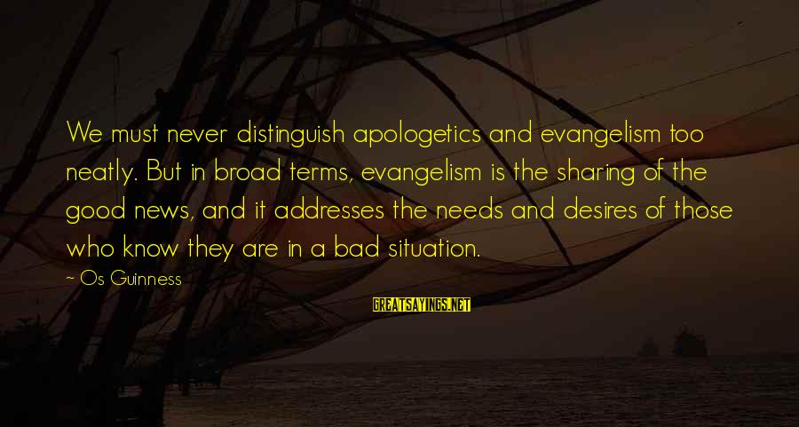 Os Guinness Sayings By Os Guinness: We must never distinguish apologetics and evangelism too neatly. But in broad terms, evangelism is