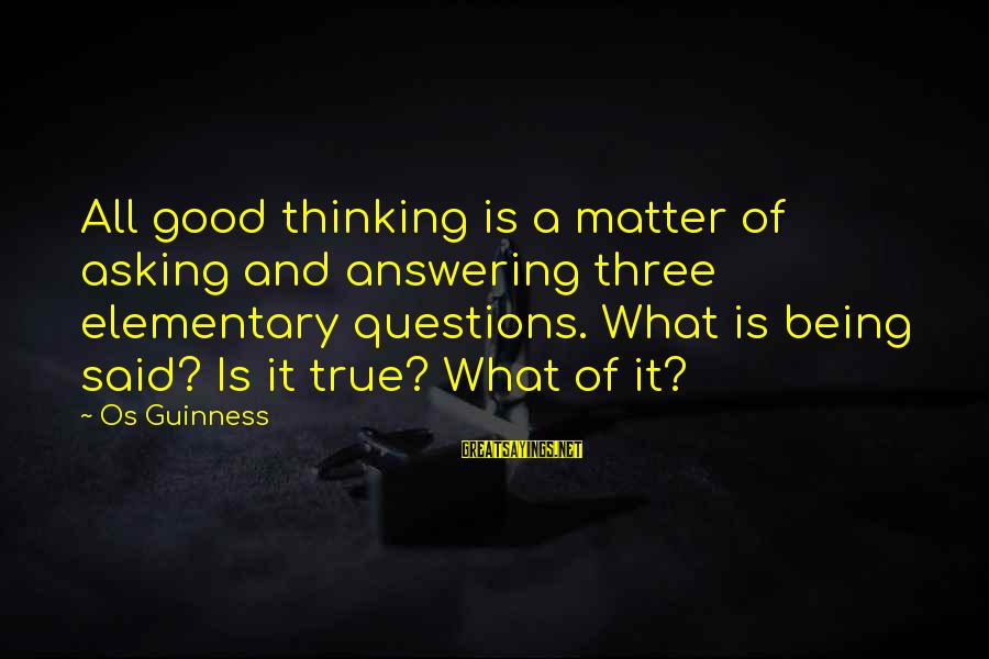Os Guinness Sayings By Os Guinness: All good thinking is a matter of asking and answering three elementary questions. What is