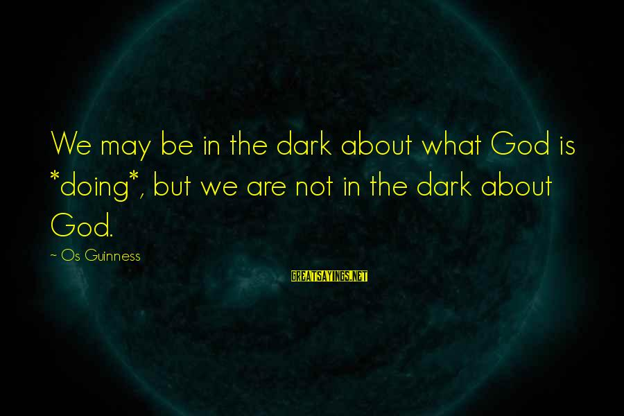 Os Guinness Sayings By Os Guinness: We may be in the dark about what God is *doing*, but we are not