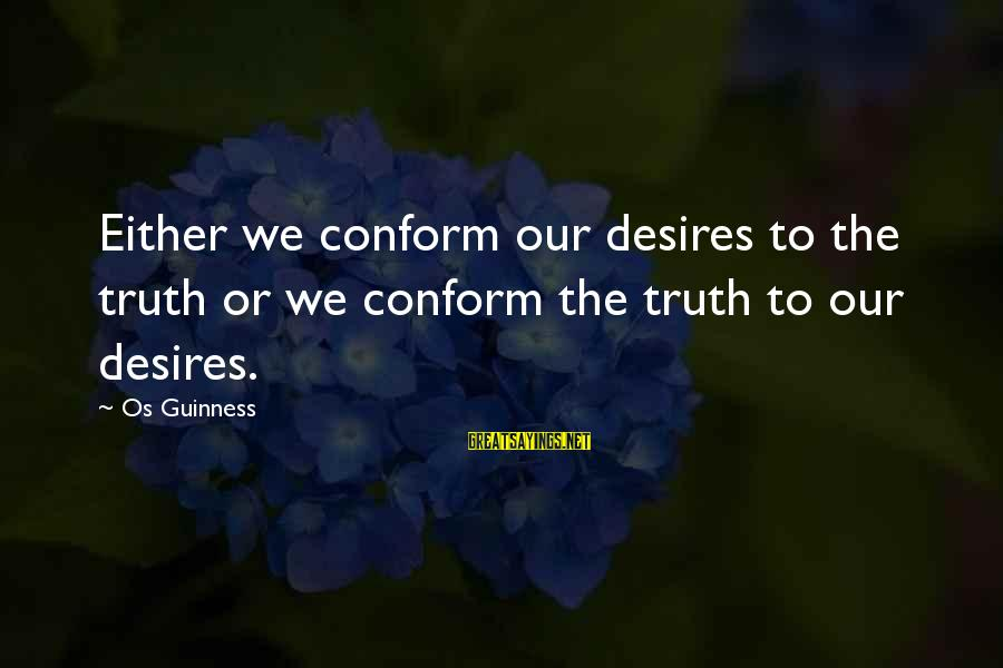 Os Guinness Sayings By Os Guinness: Either we conform our desires to the truth or we conform the truth to our