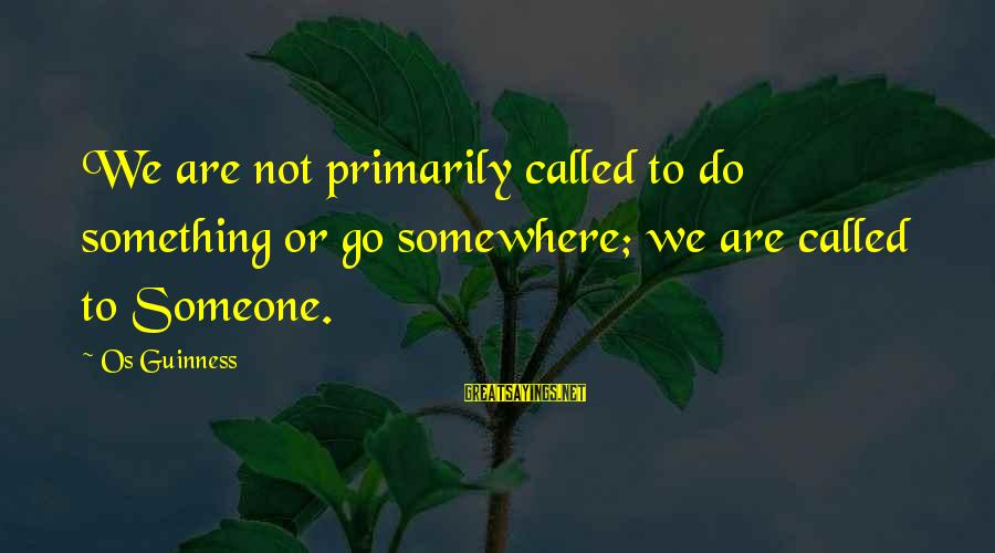 Os Guinness Sayings By Os Guinness: We are not primarily called to do something or go somewhere; we are called to