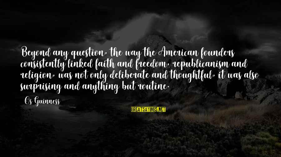 Os Guinness Sayings By Os Guinness: Beyond any question, the way the American founders consistently linked faith and freedom, republicanism and