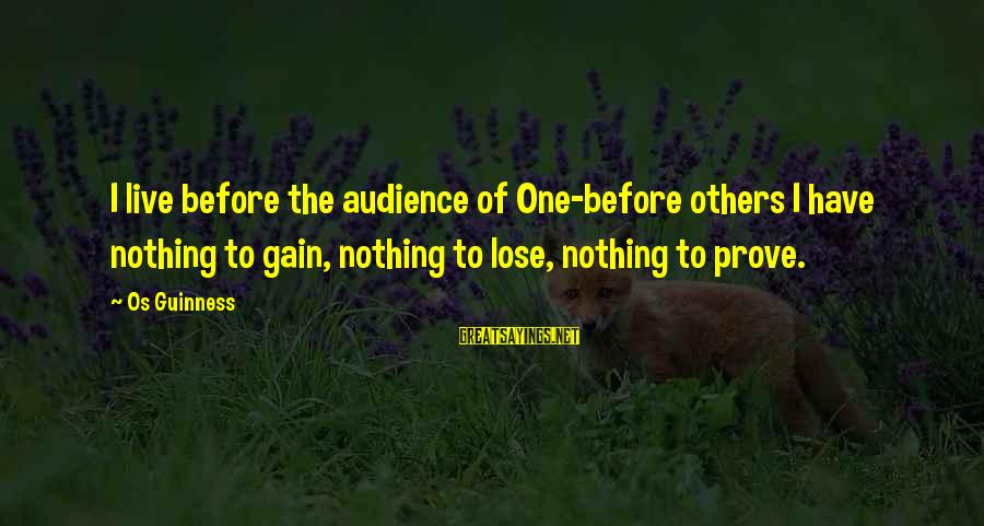 Os Guinness Sayings By Os Guinness: I live before the audience of One-before others I have nothing to gain, nothing to