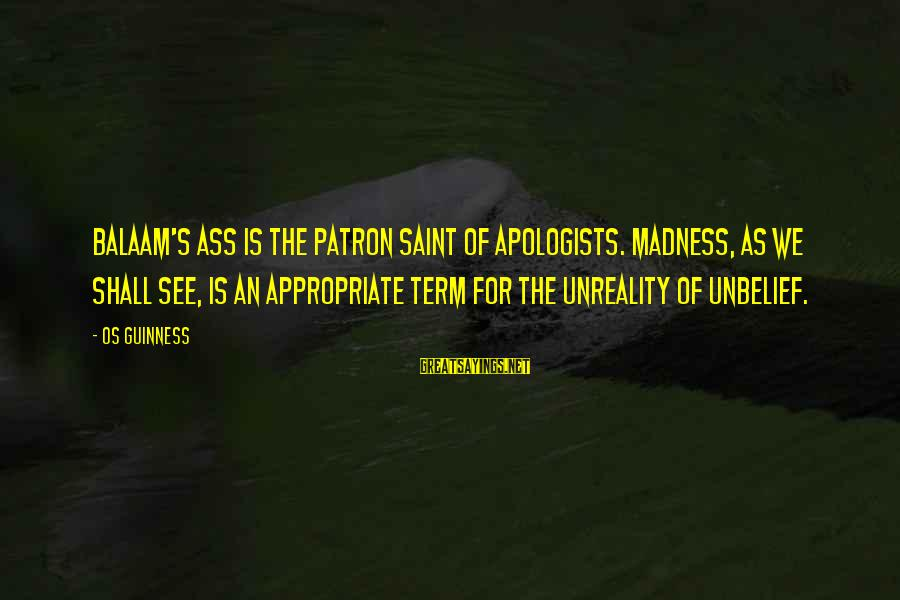 Os Guinness Sayings By Os Guinness: Balaam's ass is the patron saint of apologists. Madness, as we shall see, is an