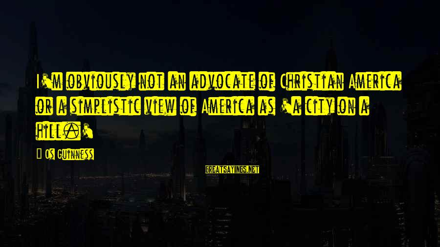 Os Guinness Sayings By Os Guinness: I'm obviously not an advocate of Christian America or a simplistic view of America as