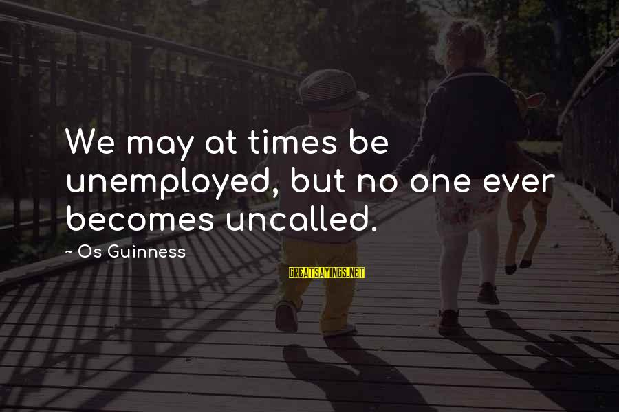 Os Guinness Sayings By Os Guinness: We may at times be unemployed, but no one ever becomes uncalled.