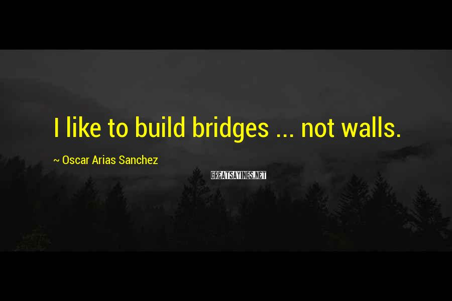 Oscar Arias Sanchez Sayings: I like to build bridges ... not walls.