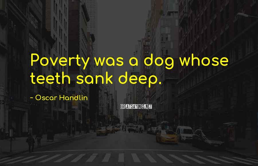 Oscar Handlin Sayings: Poverty was a dog whose teeth sank deep.