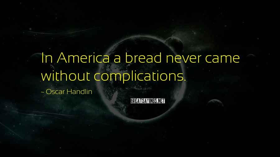 Oscar Handlin Sayings: In America a bread never came without complications.