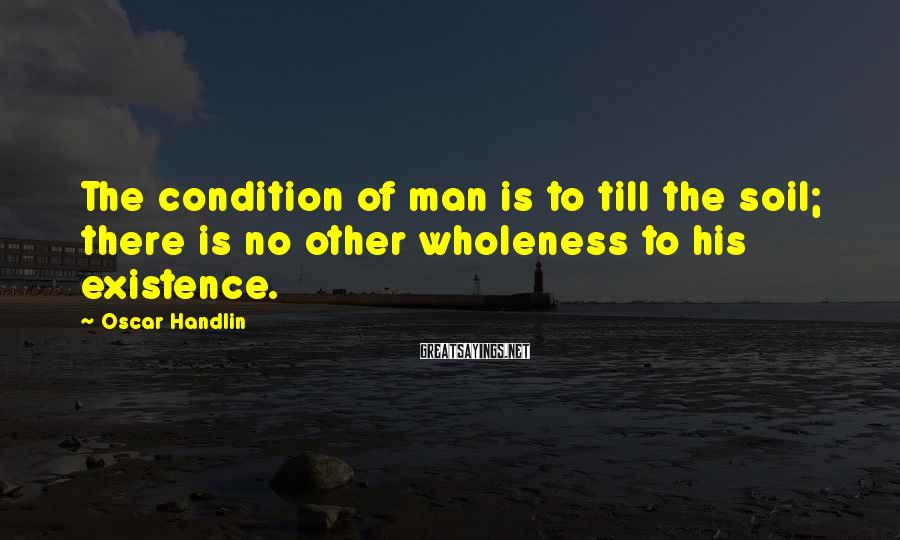 Oscar Handlin Sayings: The condition of man is to till the soil; there is no other wholeness to