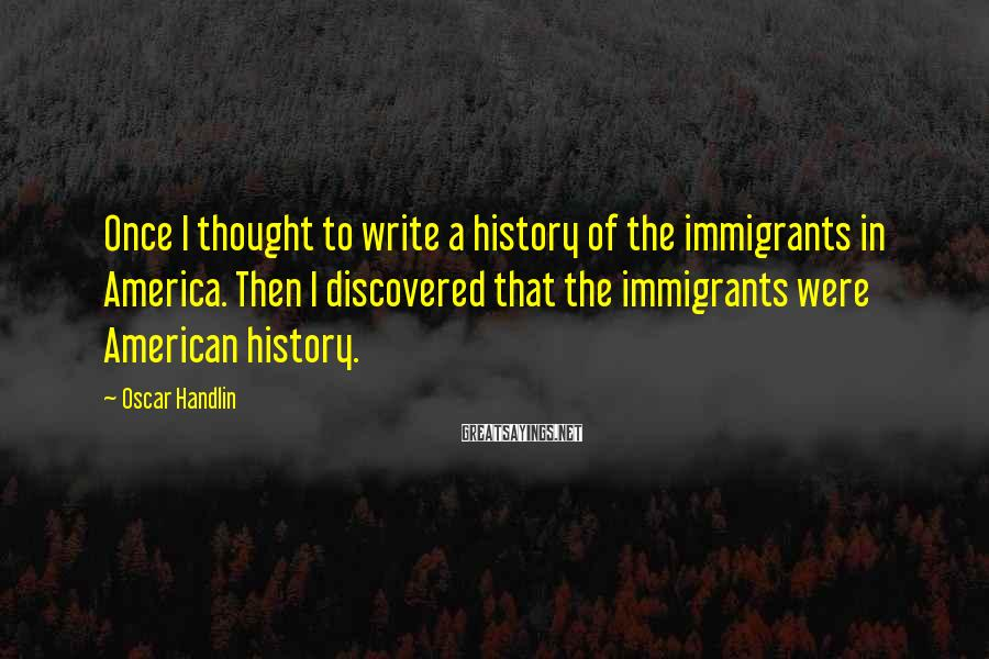 Oscar Handlin Sayings: Once I thought to write a history of the immigrants in America. Then I discovered