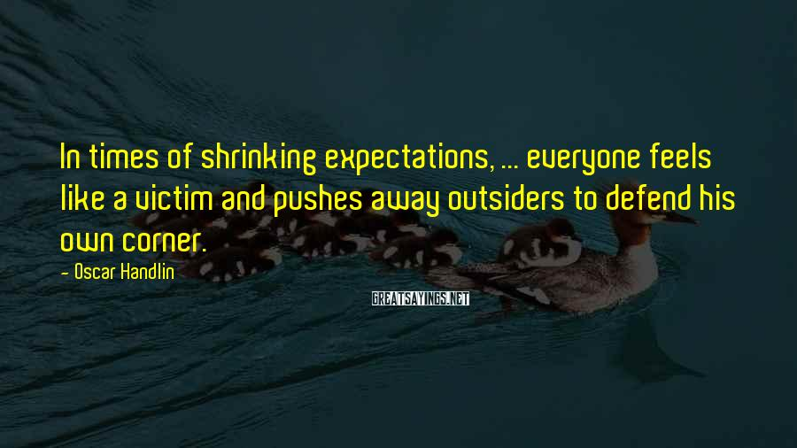 Oscar Handlin Sayings: In times of shrinking expectations, ... everyone feels like a victim and pushes away outsiders