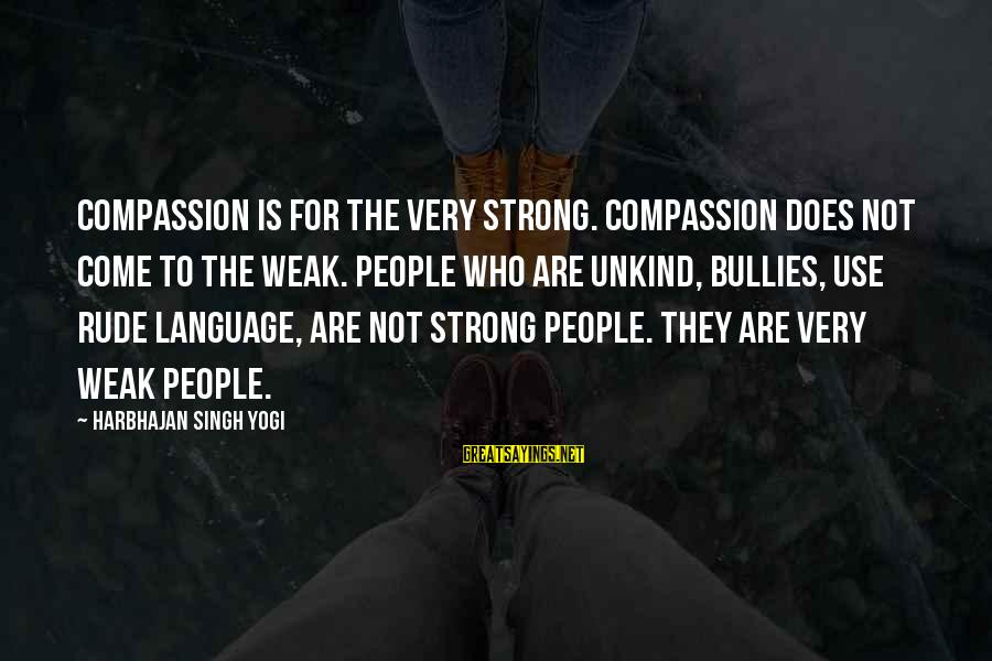 Oskar Werner Sayings By Harbhajan Singh Yogi: Compassion is for the very strong. Compassion does not come to the weak. People who