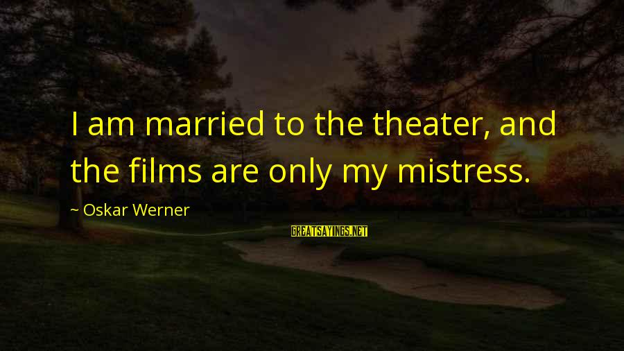 Oskar Werner Sayings By Oskar Werner: I am married to the theater, and the films are only my mistress.
