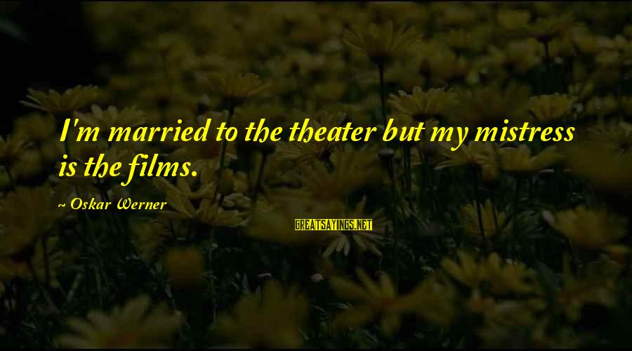 Oskar Werner Sayings By Oskar Werner: I'm married to the theater but my mistress is the films.