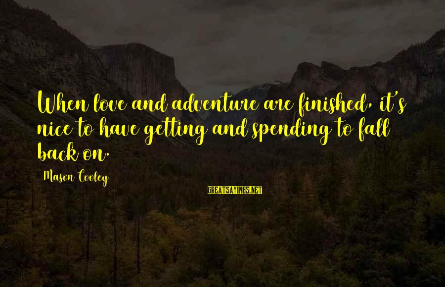 Otc Fx Options Sayings By Mason Cooley: When love and adventure are finished, it's nice to have getting and spending to fall