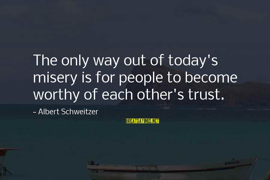 Other People's Misery Sayings By Albert Schweitzer: The only way out of today's misery is for people to become worthy of each