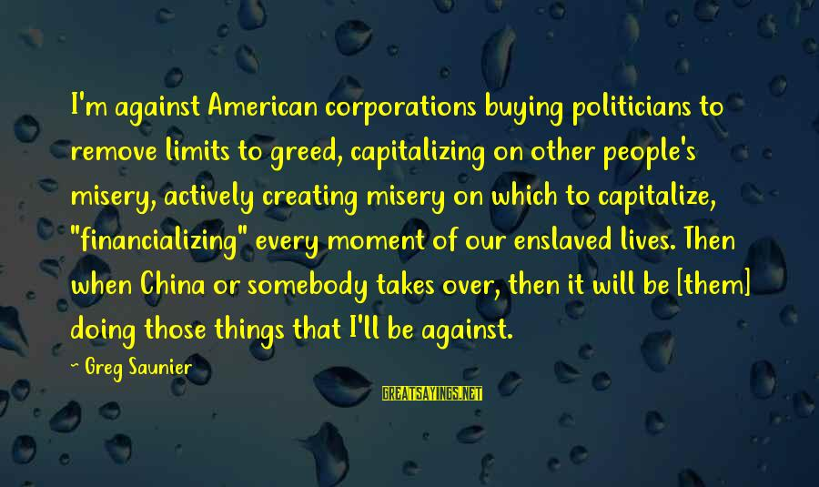 Other People's Misery Sayings By Greg Saunier: I'm against American corporations buying politicians to remove limits to greed, capitalizing on other people's