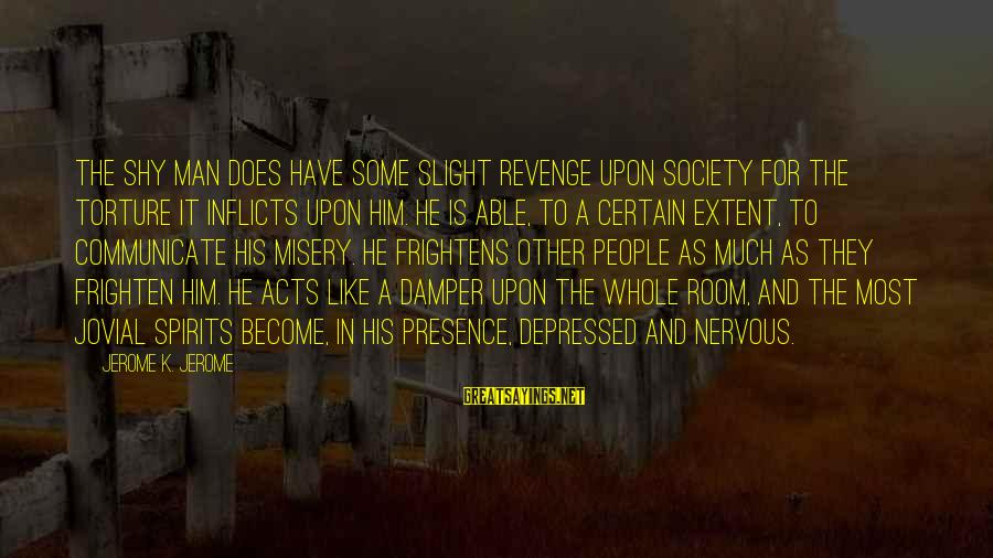 Other People's Misery Sayings By Jerome K. Jerome: The shy man does have some slight revenge upon society for the torture it inflicts