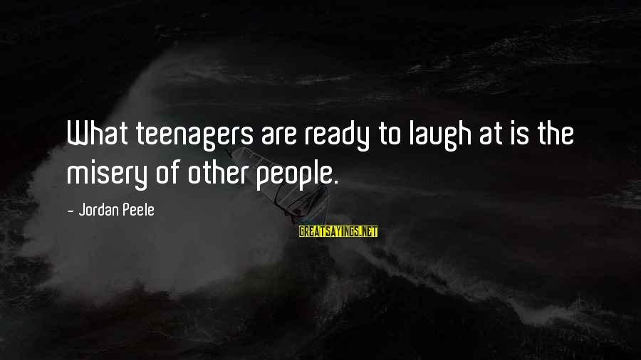 Other People's Misery Sayings By Jordan Peele: What teenagers are ready to laugh at is the misery of other people.